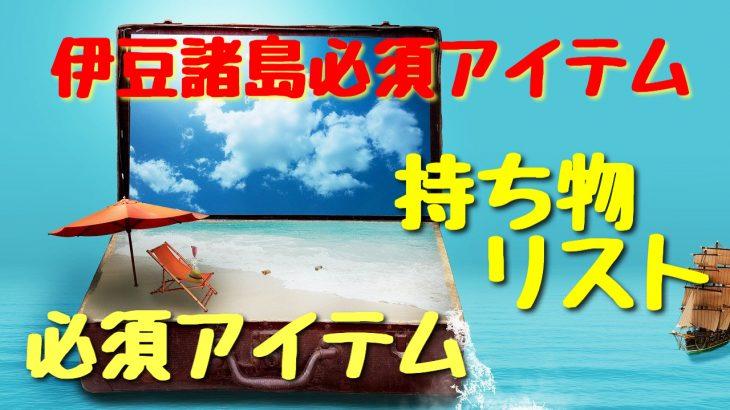 伊豆諸島旅行の持ち物。島人が教えるこれだけは絶対必要リスト!【保存版】